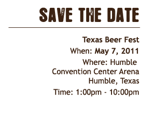 Save the Date Texas Beer Festival May 7, 2011 Humble Convention Center Arena Humble, Texas